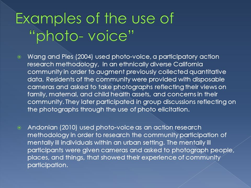 Wang and Pies (2004) used photo-voice, a participatory action research methodology, in an ethnically diverse California community in order to augment previously collected quantitative data.