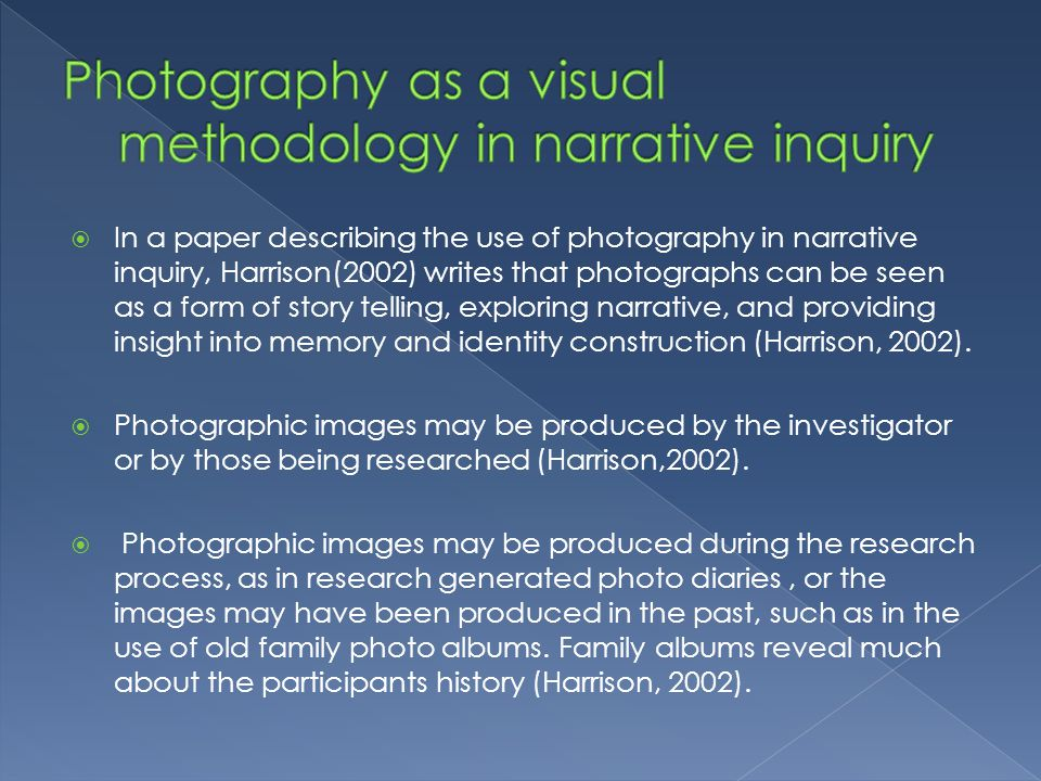 In a paper describing the use of photography in narrative inquiry, Harrison(2002) writes that photographs can be seen as a form of story telling, exploring narrative, and providing insight into memory and identity construction (Harrison, 2002).