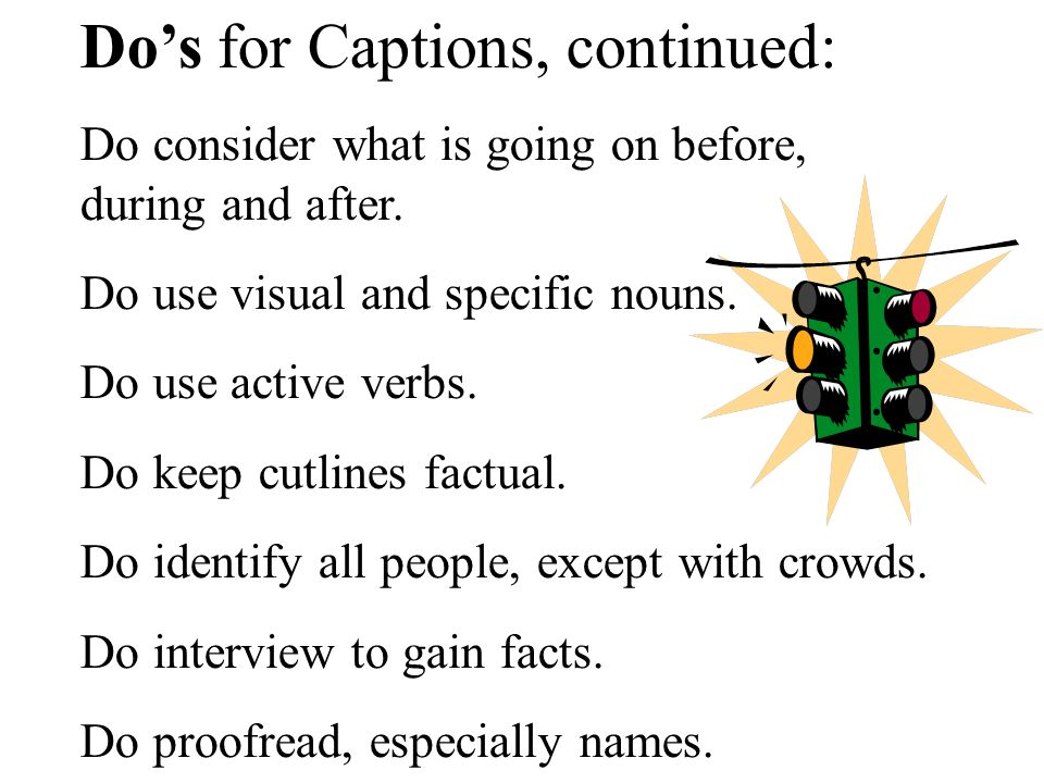 Dos for Captions, continued: Do consider what is going on before, during and after.