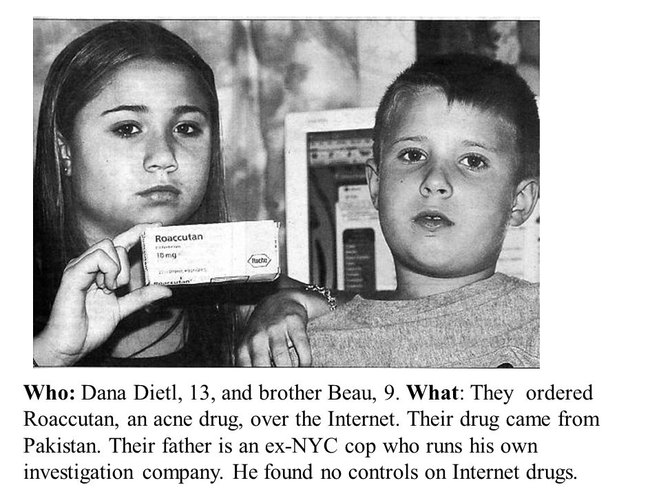 Who: Dana Dietl, 13, and brother Beau, 9. What: They ordered Roaccutan, an acne drug, over the Internet. Their drug came from Pakistan. Their father i