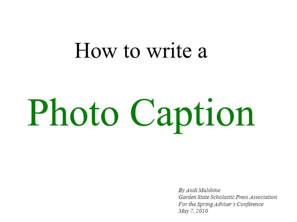 How to write a Photo Caption By Andi Mulshine Garden State Scholastic Press Association For the Spring Advisers Conference May 7, 2010