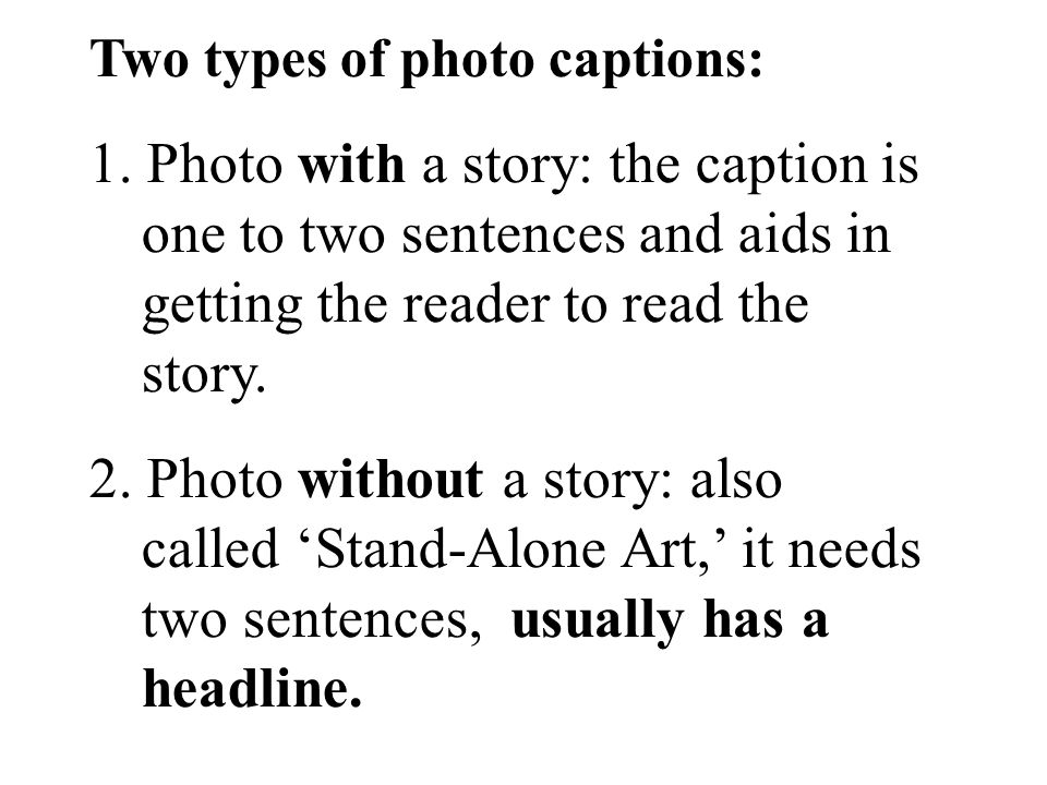 Two types of photo captions: 1. Photo with a story: the caption is one to two sentences and aids in getting the reader to read the story. 2. Photo wit