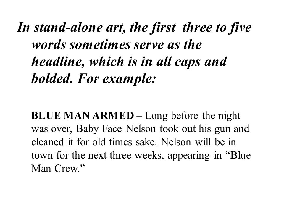 In stand-alone art, the first three to five words sometimes serve as the headline, which is in all caps and bolded. For example: BLUE MAN ARMED – Long