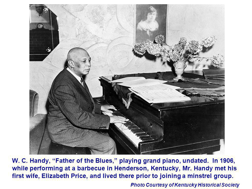 Photo Courtesy of Kentucky Historical Society W. C. Handy, Father of the Blues, playing grand piano, undated. In 1906, while performing at a barbecue