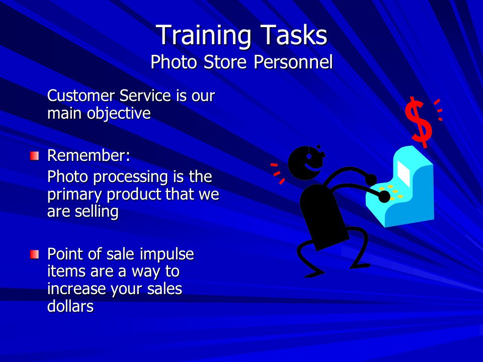 Training Tasks Photo Store Personnel Customer Service is our main objective Remember: Photo processing is the primary product that we are selling Point of sale impulse items are a way to increase your sales dollars