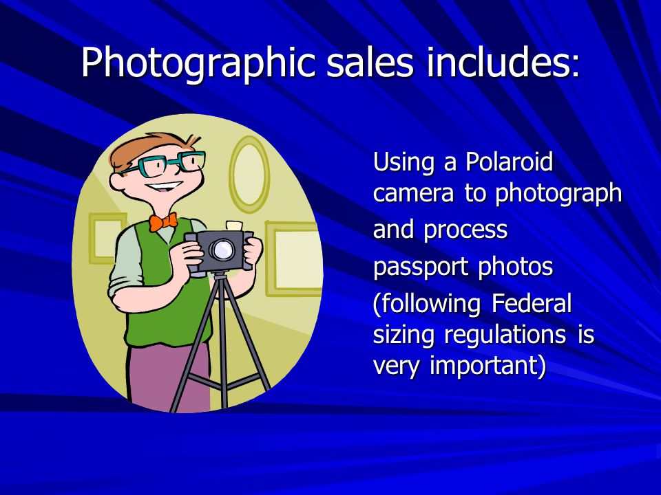 Photographic sales includes : Using a Polaroid camera to photograph and process passport photos (following Federal sizing regulations is very important) (following Federal sizing regulations is very important)