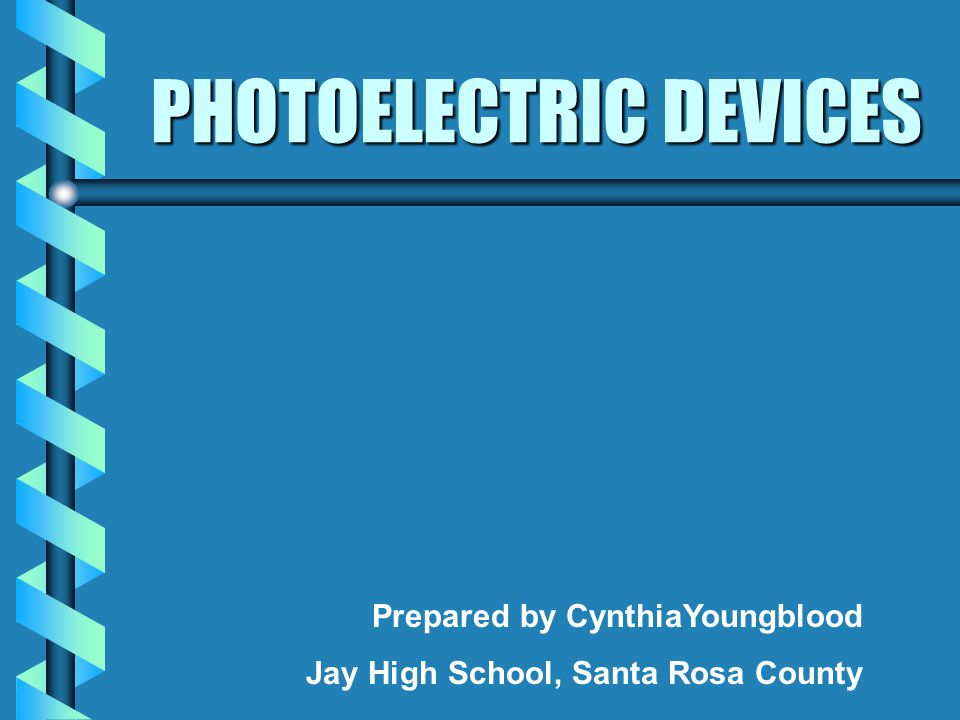 PHOTOELECTRIC DEVICES Prepared by CynthiaYoungblood Jay High School, Santa Rosa County