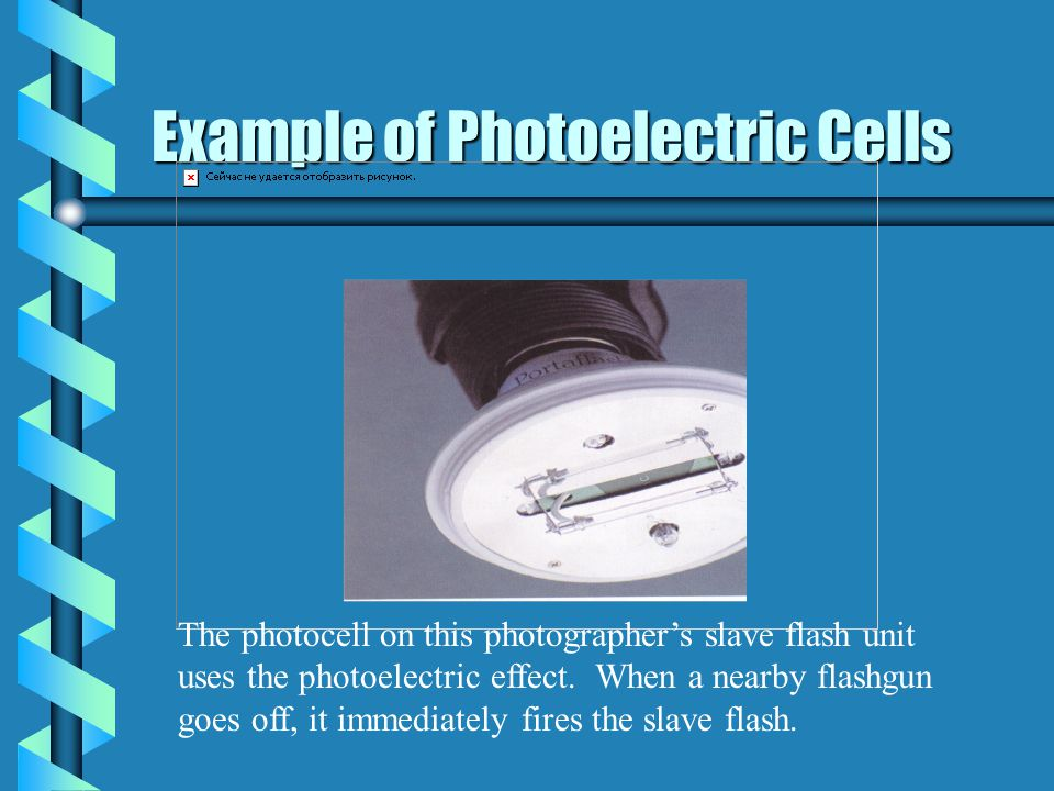 Example of Photoelectric Cells The photocell on this photographers slave flash unit uses the photoelectric effect.