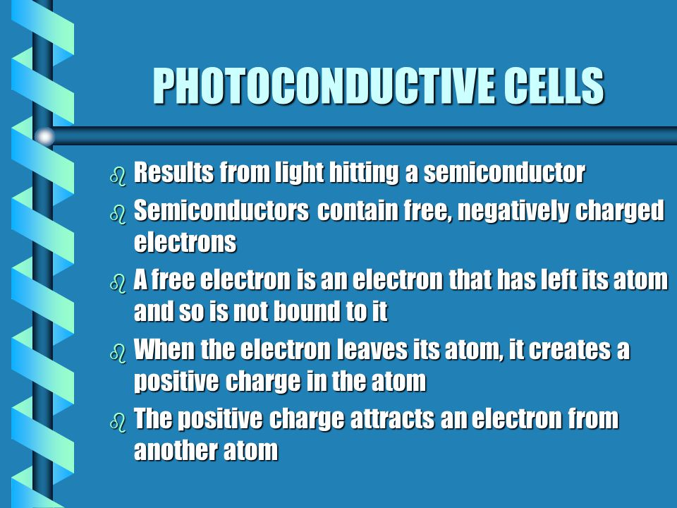 PHOTOCONDUCTIVE CELLS b Results from light hitting a semiconductor b Semiconductors contain free, negatively charged electrons b A free electron is an