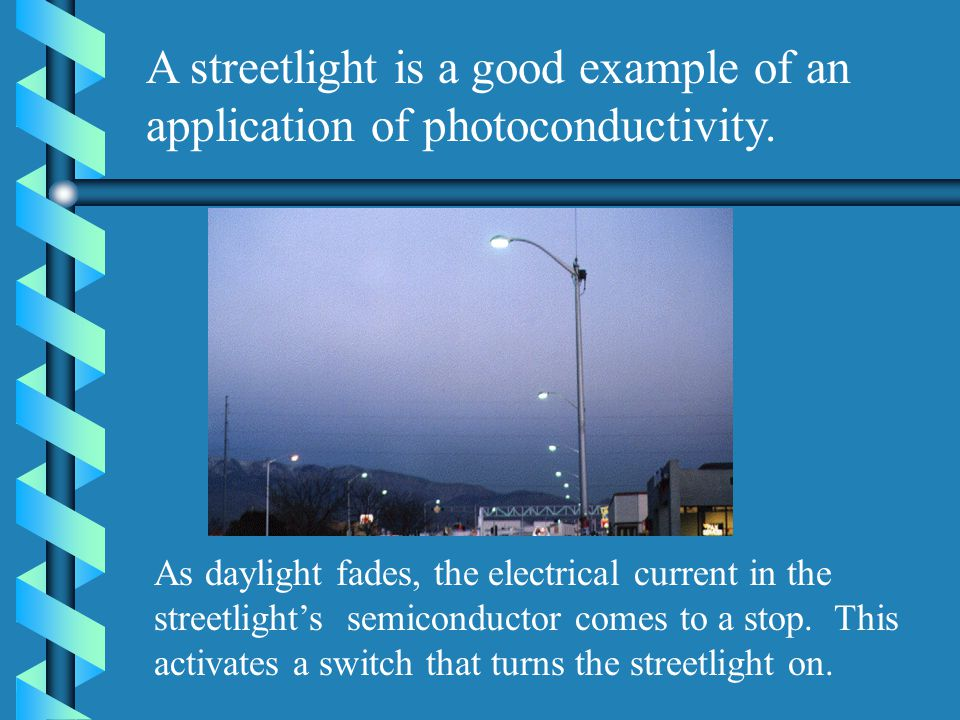 A streetlight is a good example of an application of photoconductivity. As daylight fades, the electrical current in the streetlights semiconductor co