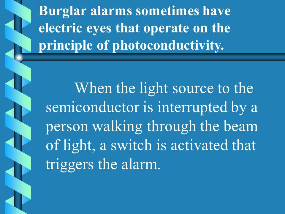 When the light source to the semiconductor is interrupted by a person walking through the beam of light, a switch is activated that triggers the alarm