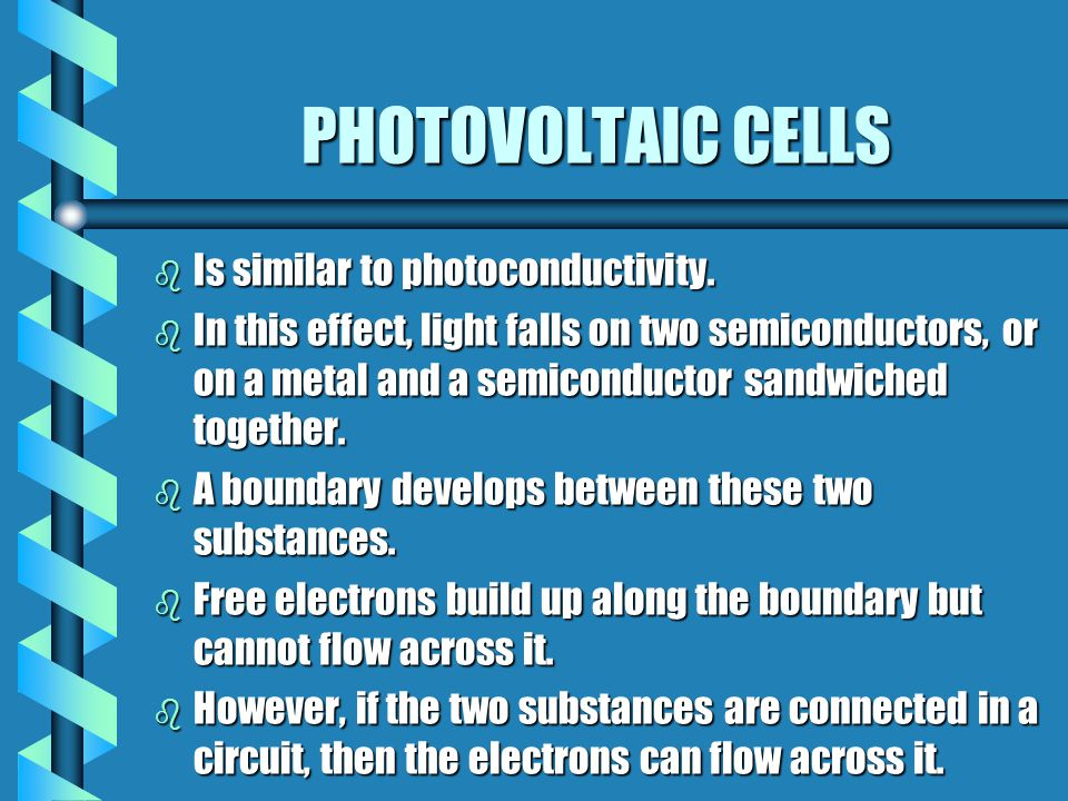 PHOTOVOLTAIC CELLS b Is similar to photoconductivity. b In this effect, light falls on two semiconductors, or on a metal and a semiconductor sandwiche