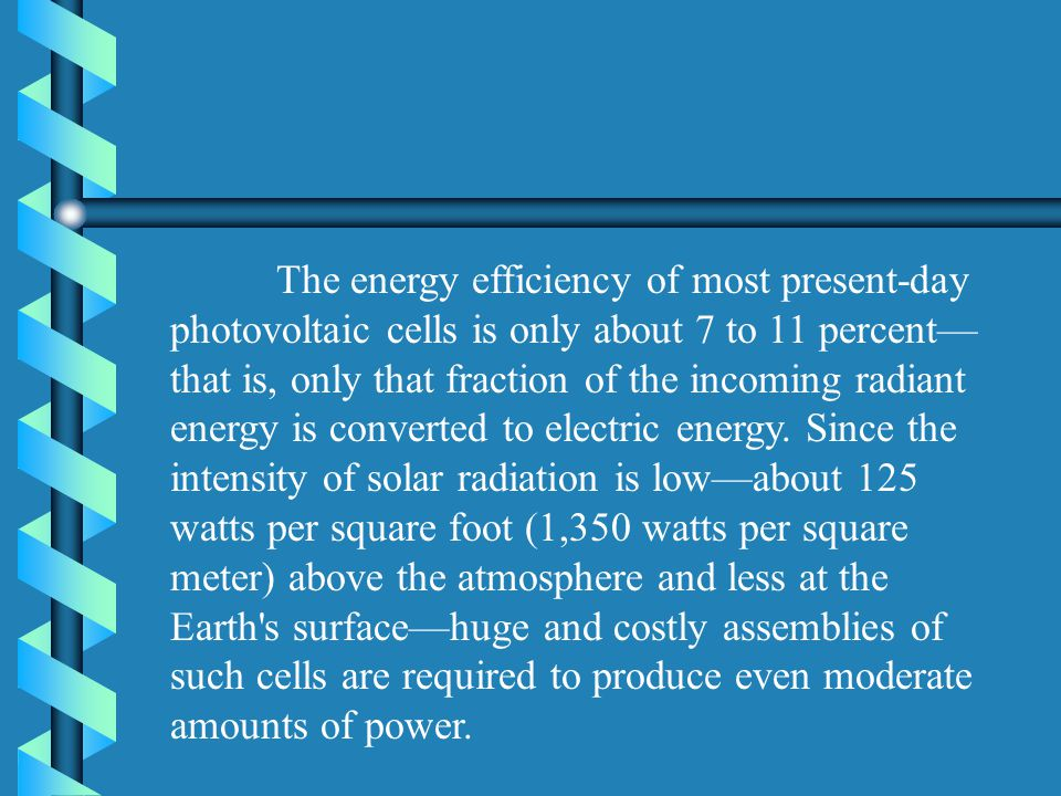 The energy efficiency of most present-day photovoltaic cells is only about 7 to 11 percent that is, only that fraction of the incoming radiant energy is converted to electric energy.