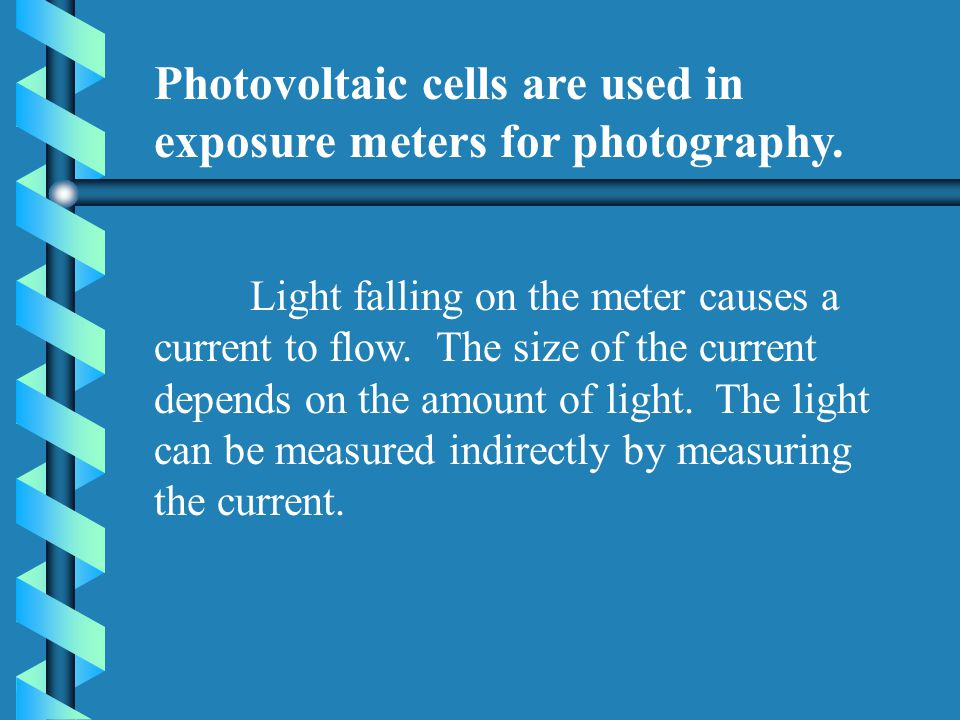 Photovoltaic cells are used in exposure meters for photography. Light falling on the meter causes a current to flow. The size of the current depends o