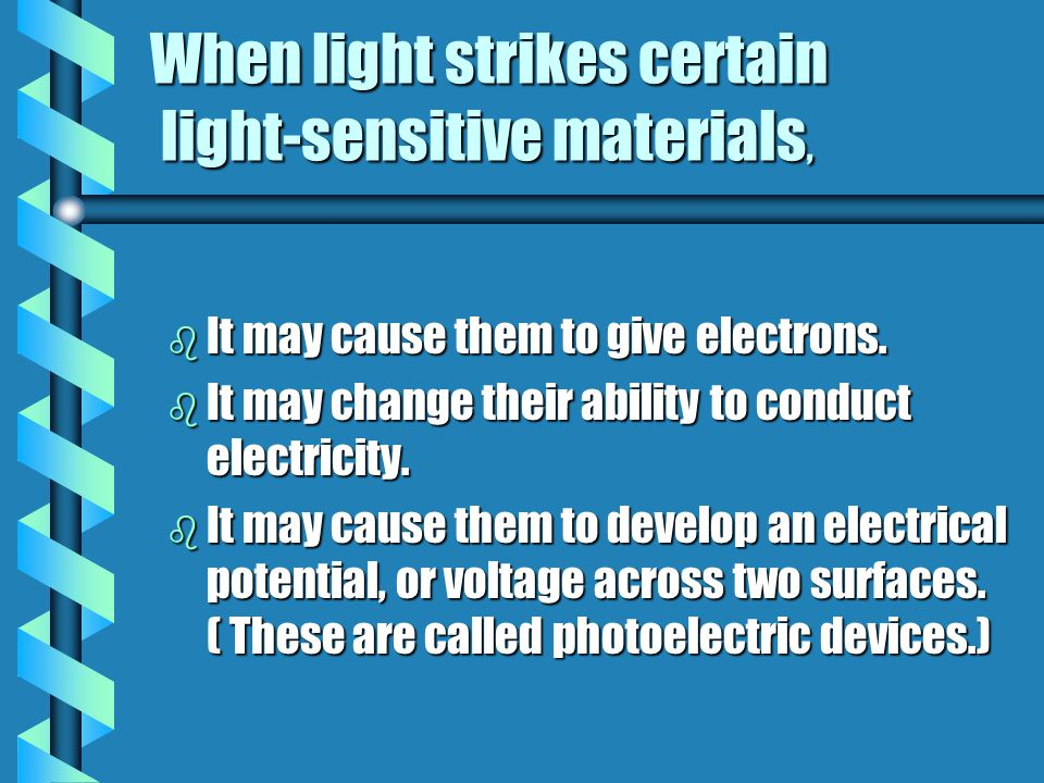 When light strikes certain light-sensitive materials, b It may cause them to give electrons. b It may change their ability to conduct electricity. b I