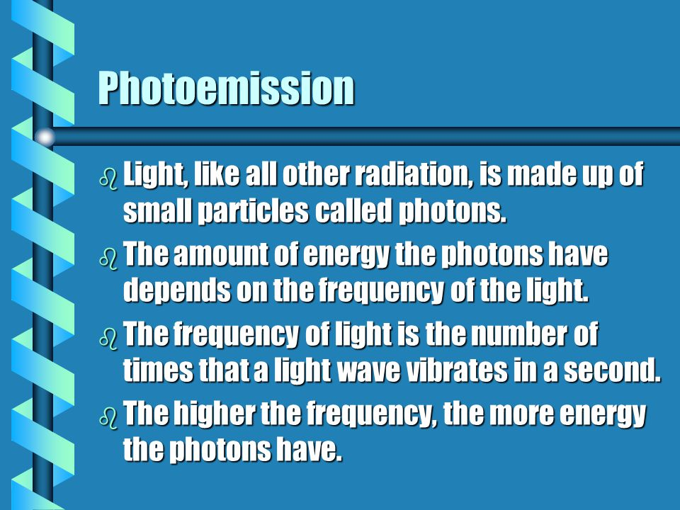 Photoemission b Light, like all other radiation, is made up of small particles called photons. b The amount of energy the photons have depends on the