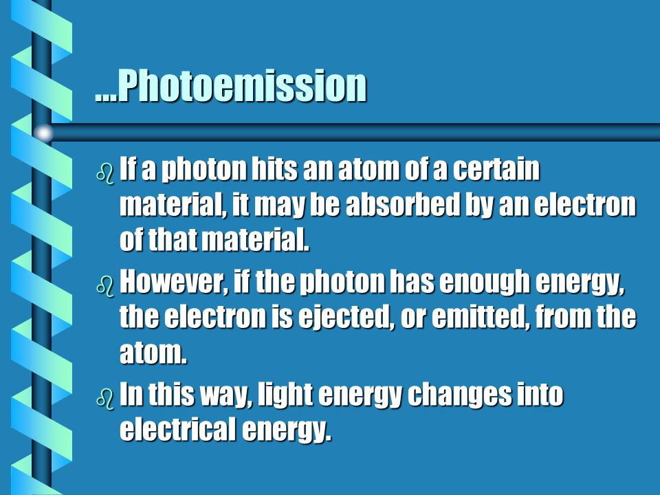 …Photoemission b If a photon hits an atom of a certain material, it may be absorbed by an electron of that material. b However, if the photon has enou