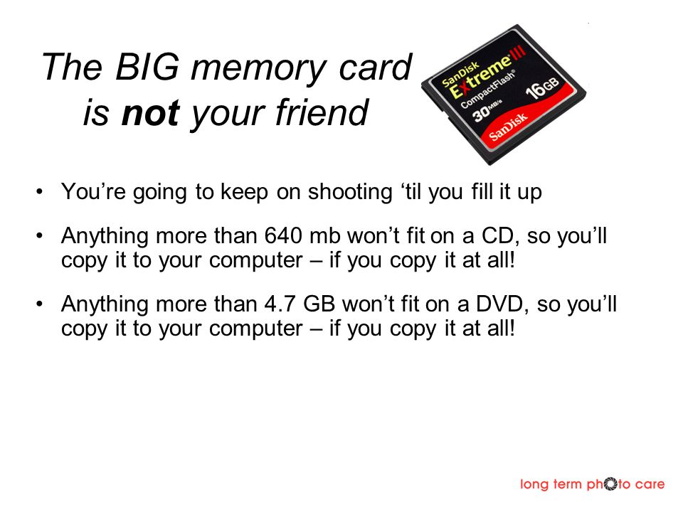 The BIG memory card is not your friend Youre going to keep on shooting til you fill it up Anything more than 640 mb wont fit on a CD, so youll copy it to your computer – if you copy it at all.
