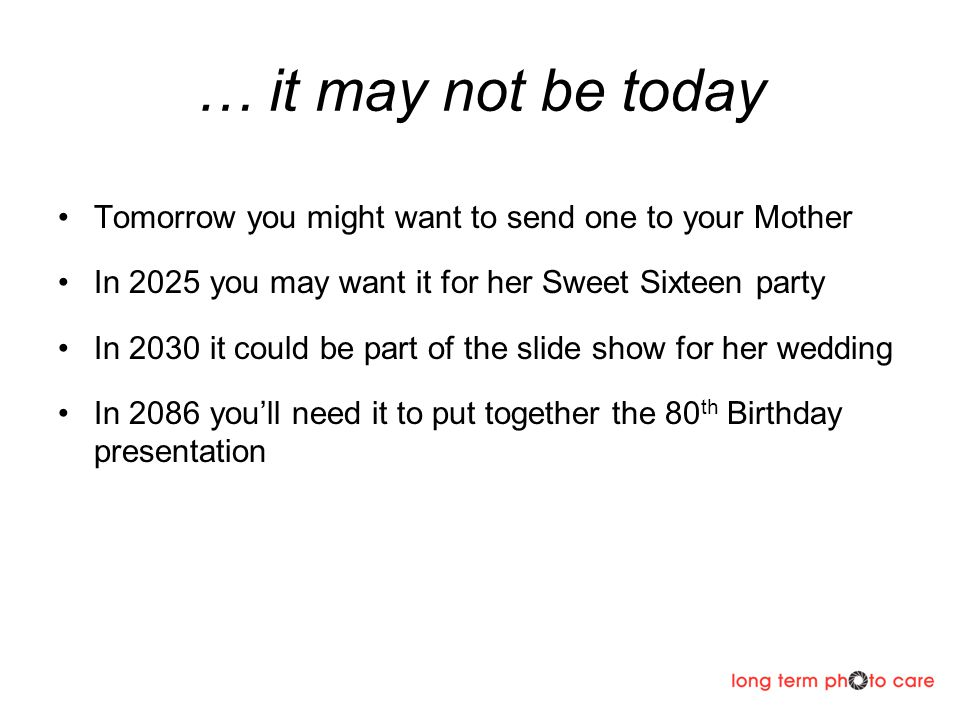 … it may not be today Tomorrow you might want to send one to your Mother In 2025 you may want it for her Sweet Sixteen party In 2030 it could be part of the slide show for her wedding In 2086 youll need it to put together the 80 th Birthday presentation