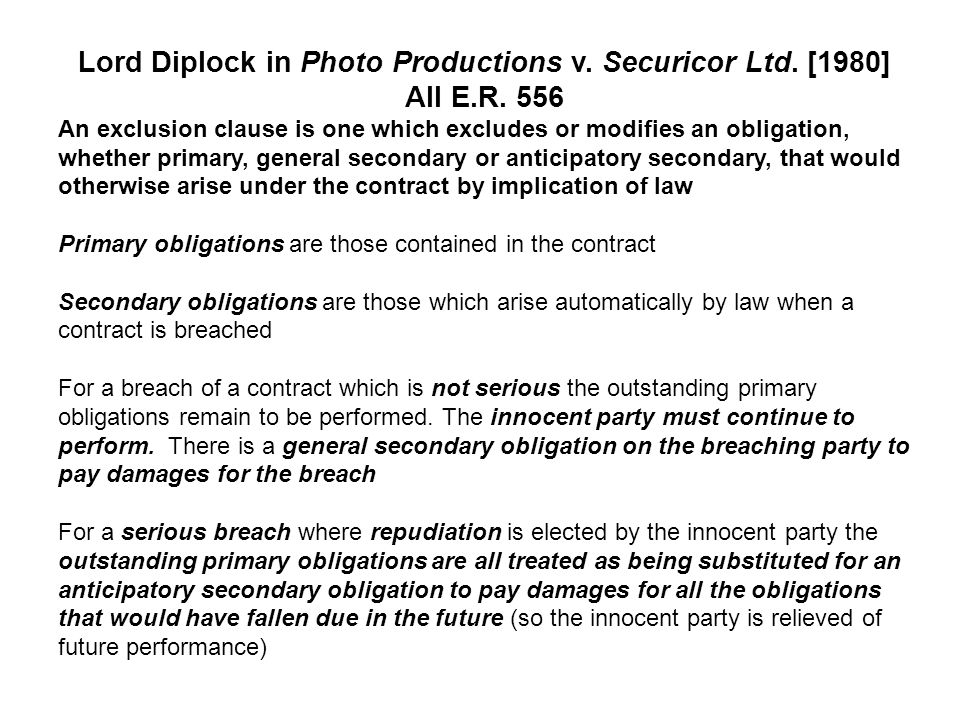 Lord Diplock in Photo Productions v. Securicor Ltd. [1980] All E.R. 556 An exclusion clause is one which excludes or modifies an obligation, whether p