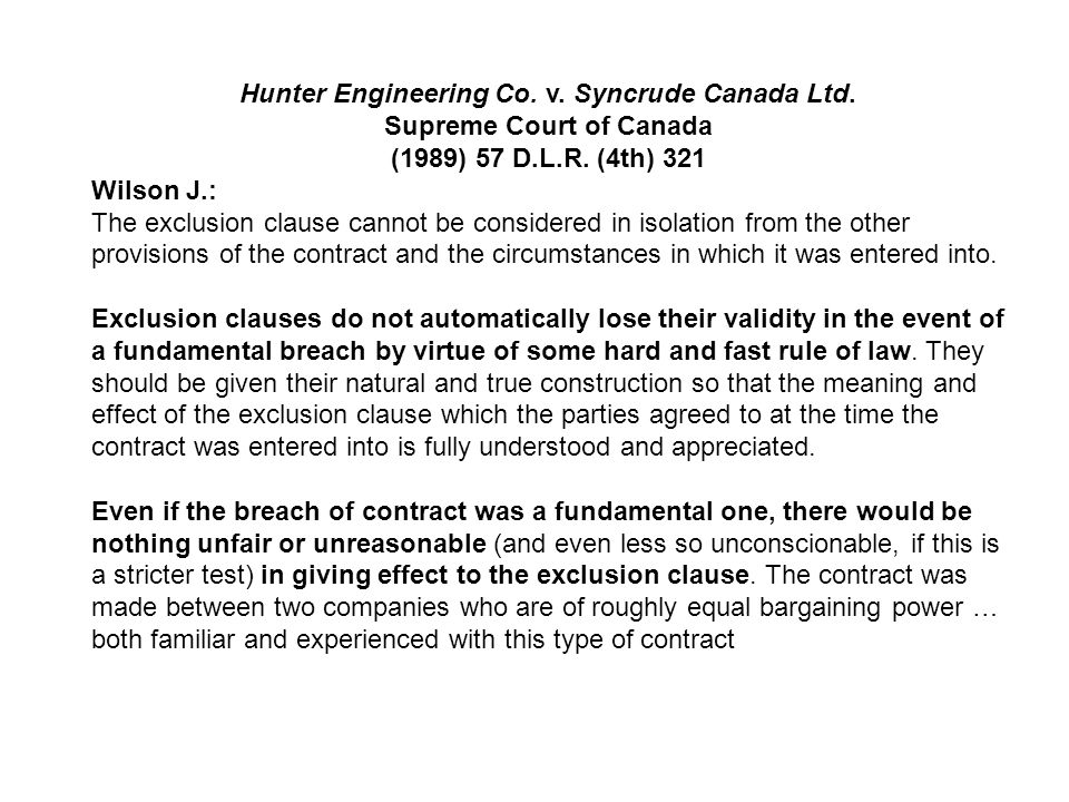 Hunter Engineering Co. v. Syncrude Canada Ltd. Supreme Court of Canada (1989) 57 D.L.R. (4th) 321 Wilson J.: The exclusion clause cannot be considered