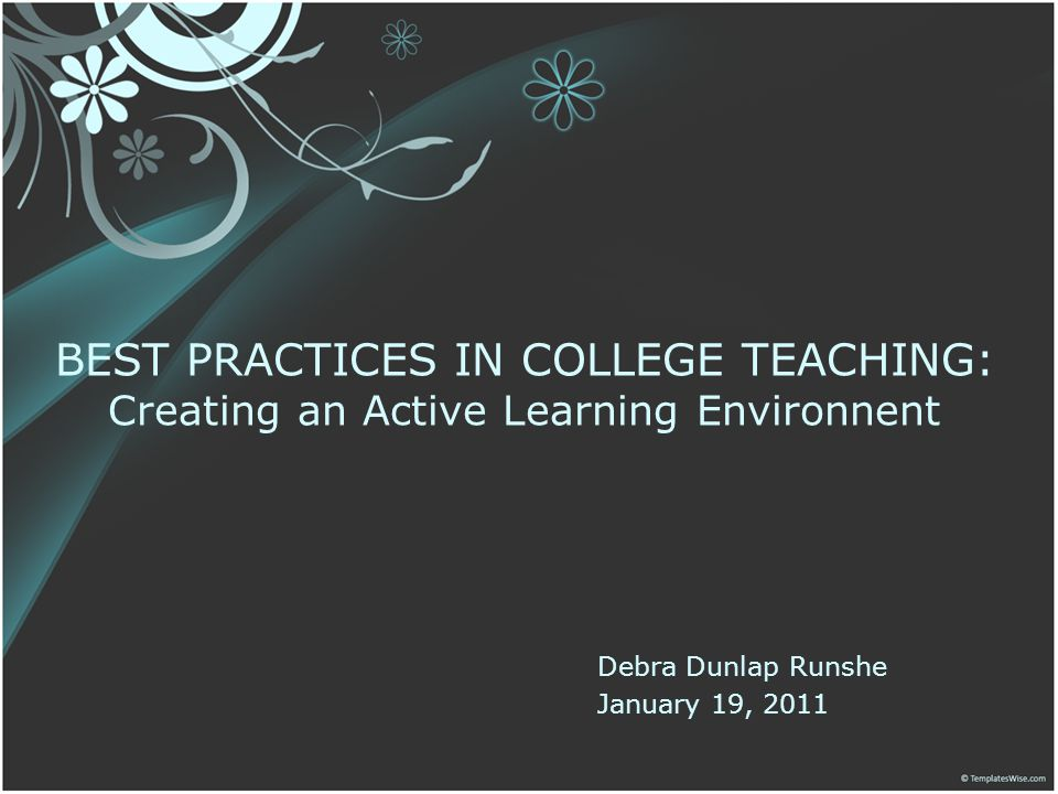 Debra Dunlap Runshe January 19, 2011 BEST PRACTICES IN COLLEGE TEACHING: Creating an Active Learning Environnent
