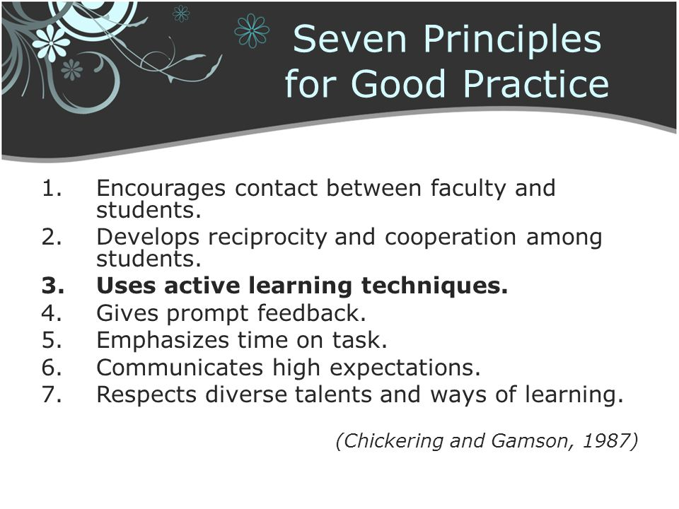 Seven Principles for Good Practice 1.Encourages contact between faculty and students. 2.Develops reciprocity and cooperation among students. 3.Uses ac