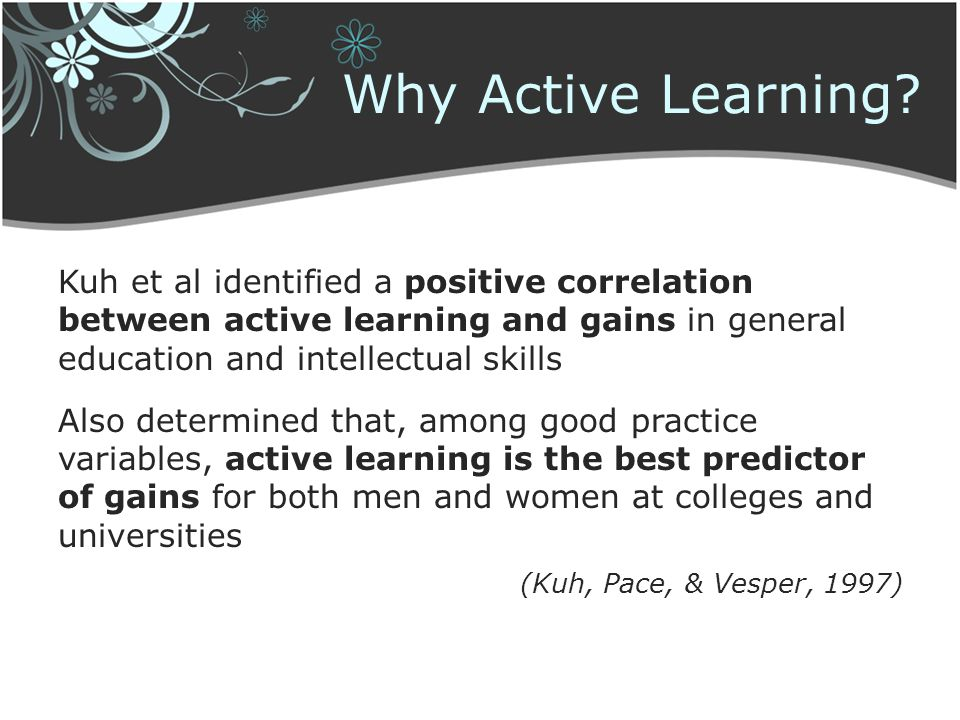 Why Active Learning? Kuh et al identified a positive correlation between active learning and gains in general education and intellectual skills Also d