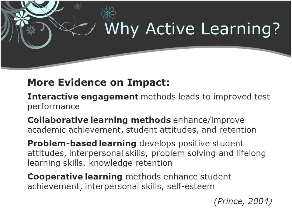 Why Active Learning? More Evidence on Impact: Interactive engagement methods leads to improved test performance Collaborative learning methods enhance