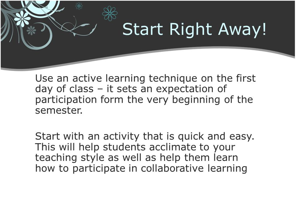 Start Right Away! Use an active learning technique on the first day of class – it sets an expectation of participation form the very beginning of the