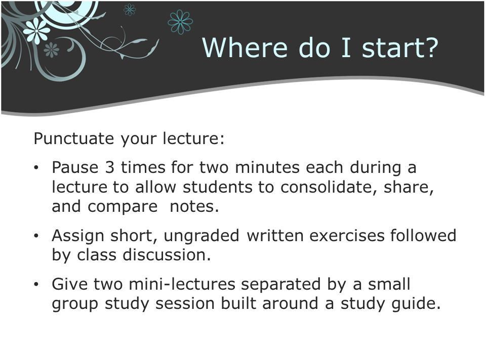 Punctuate your lecture: Pause 3 times for two minutes each during a lecture to allow students to consolidate, share, and compare notes. Assign short,