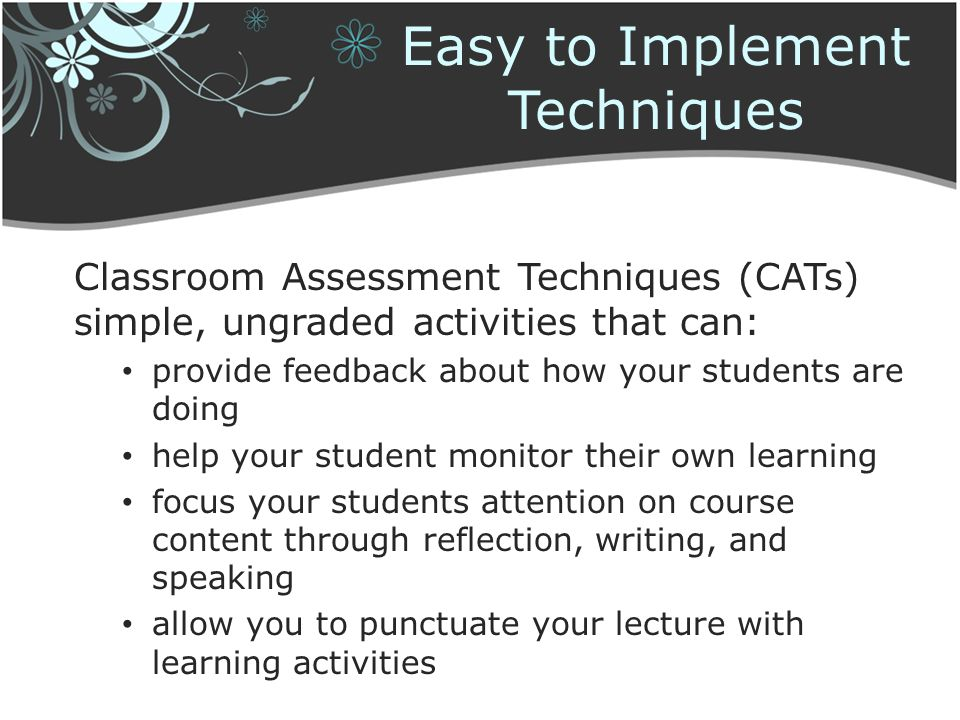 Easy to Implement Techniques Classroom Assessment Techniques (CATs) simple, ungraded activities that can: provide feedback about how your students are