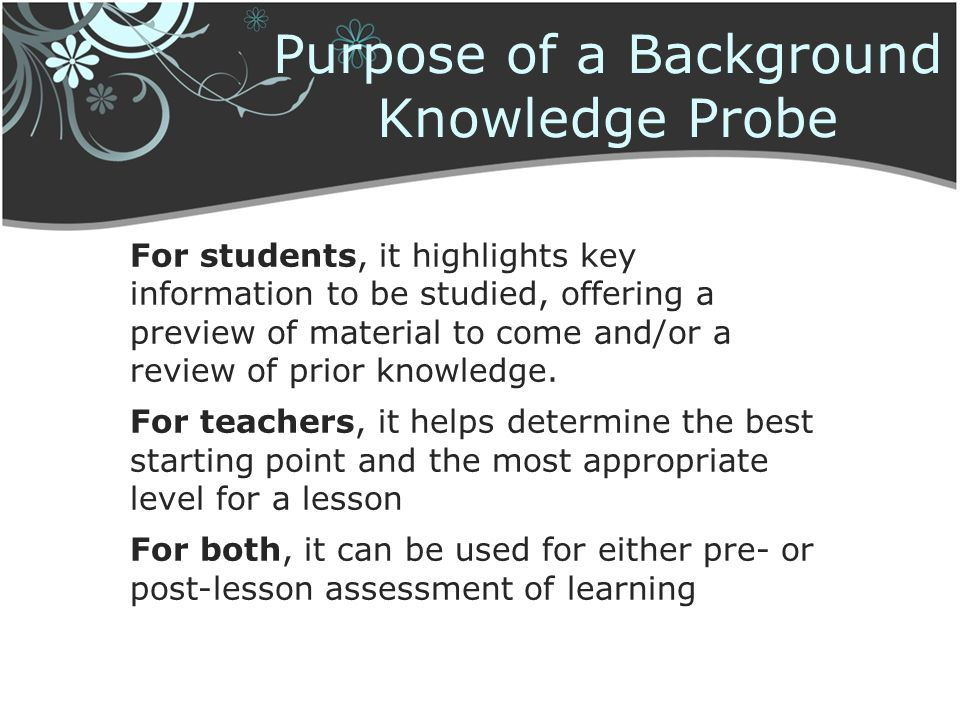 Purpose of a Background Knowledge Probe For students, it highlights key information to be studied, offering a preview of material to come and/or a rev