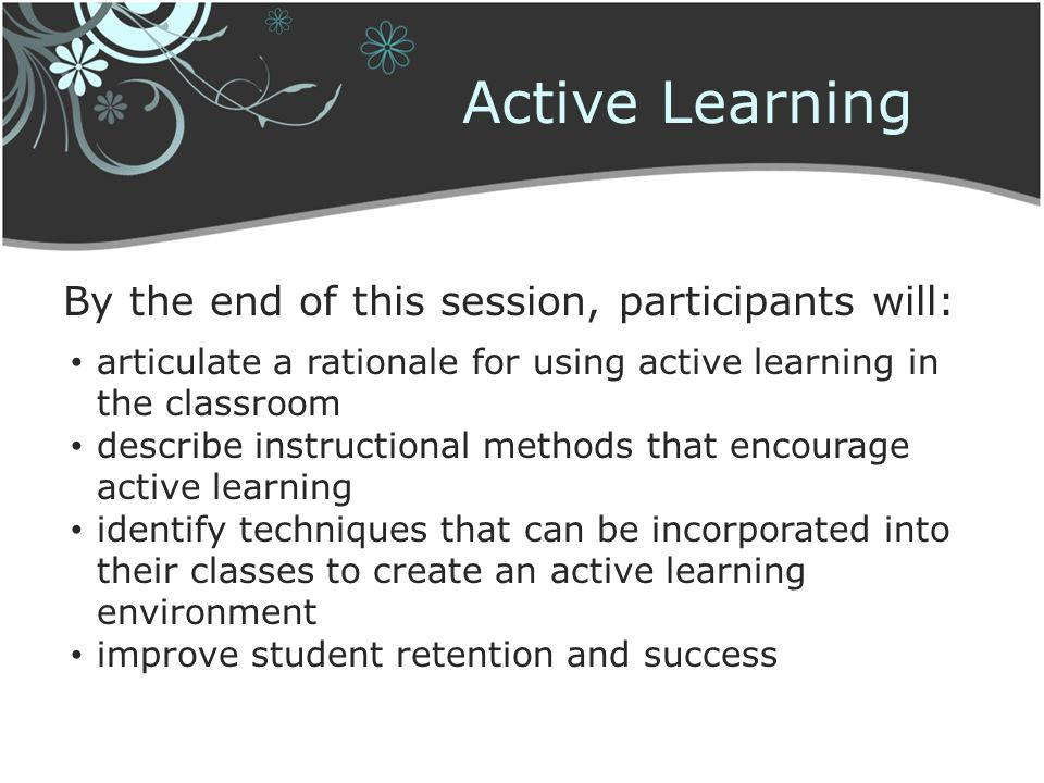 Active Learning By the end of this session, participants will: articulate a rationale for using active learning in the classroom describe instructiona