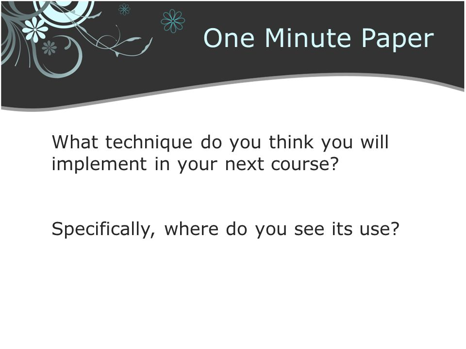 One Minute Paper What technique do you think you will implement in your next course? Specifically, where do you see its use?
