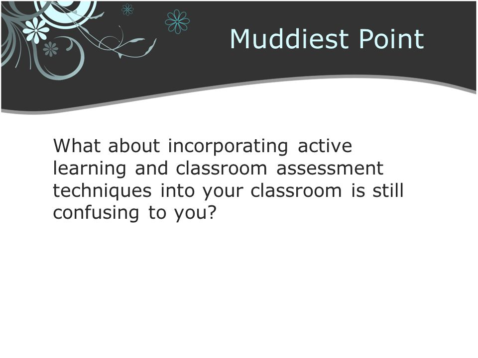 Muddiest Point What about incorporating active learning and classroom assessment techniques into your classroom is still confusing to you?