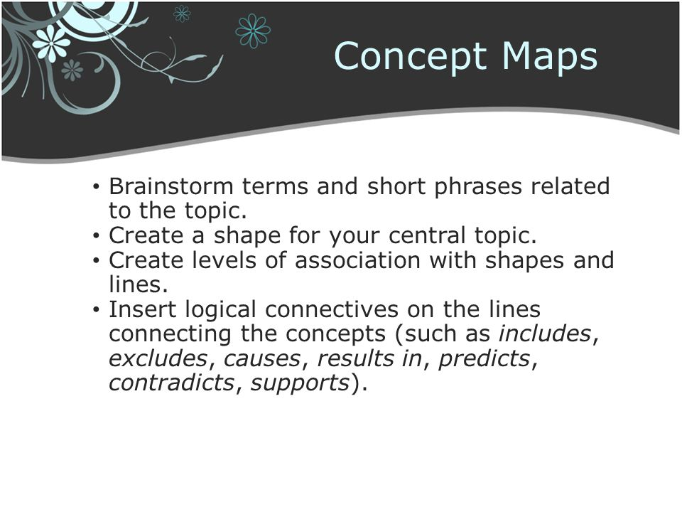 Concept Maps Brainstorm terms and short phrases related to the topic. Create a shape for your central topic. Create levels of association with shapes