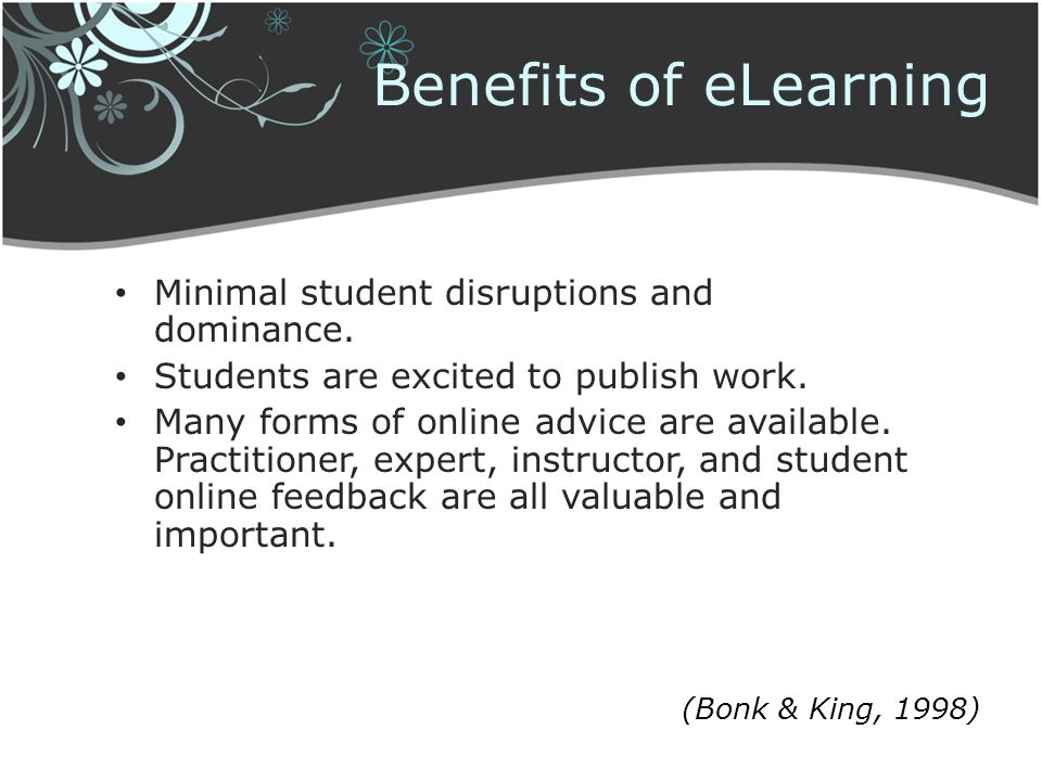 Benefits of eLearning Minimal student disruptions and dominance. Students are excited to publish work. Many forms of online advice are available. Prac