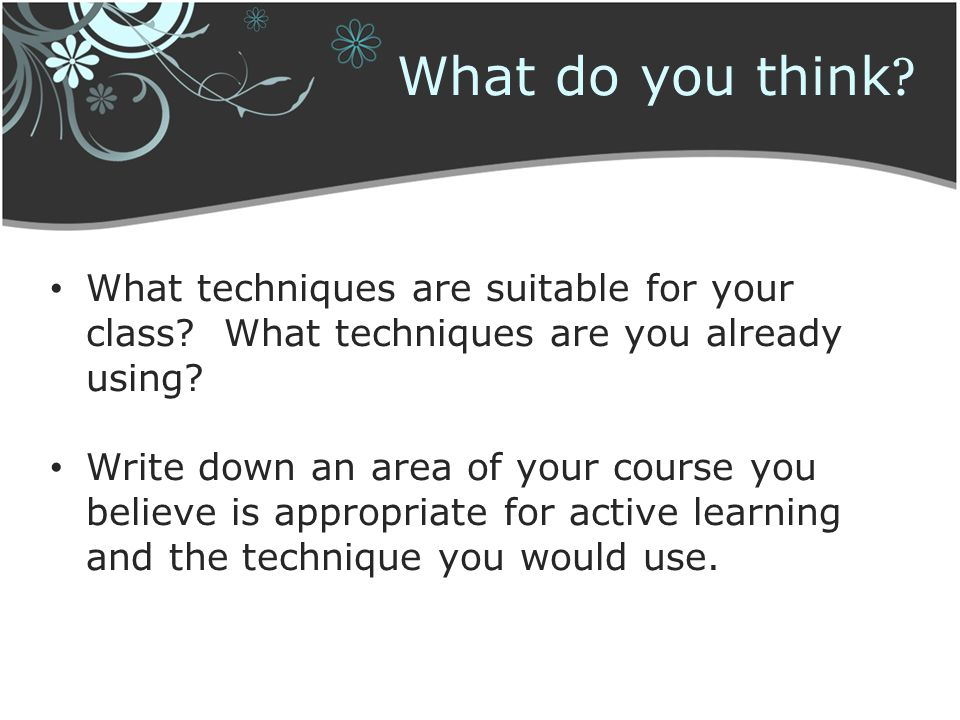What do you think ? What techniques are suitable for your class? What techniques are you already using? Write down an area of your course you believe