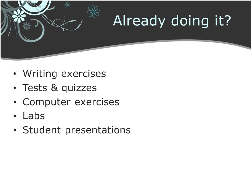 Already doing it? Writing exercises Tests & quizzes Computer exercises Labs Student presentations