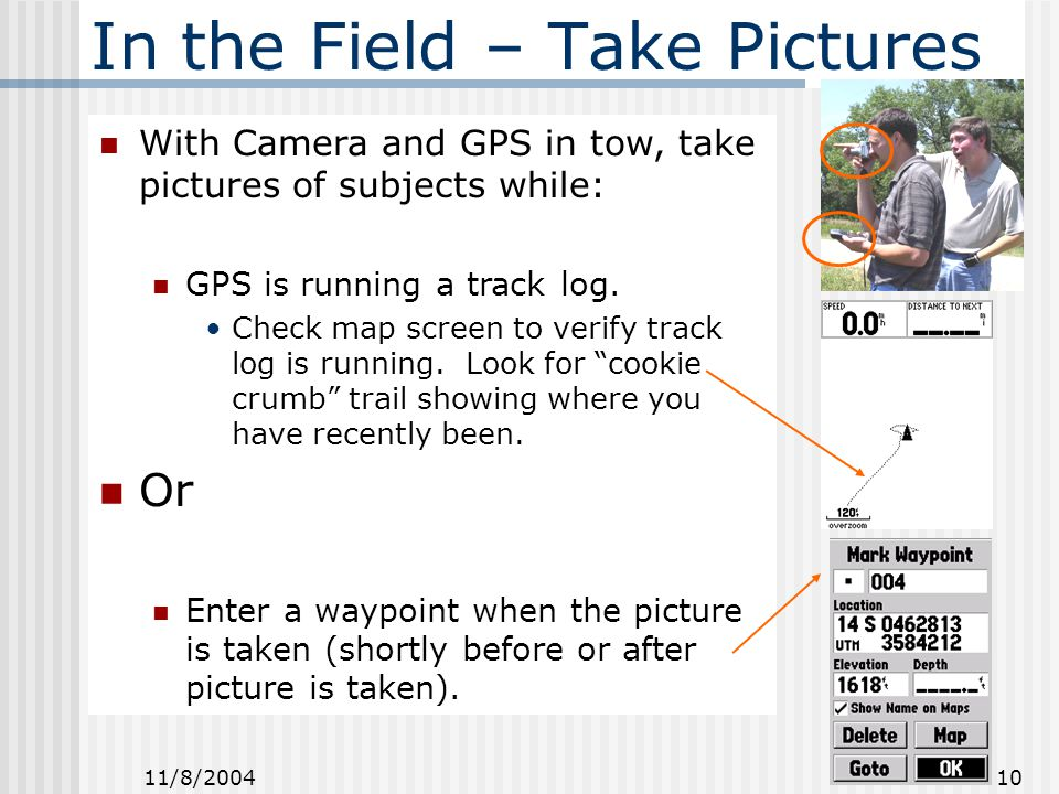 11/8/2004 10 In the Field – Take Pictures With Camera and GPS in tow, take pictures of subjects while: GPS is running a track log.