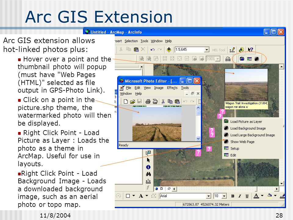 11/8/2004 28 Arc GIS Extension Arc GIS extension allows hot-linked photos plus: Hover over a point and the thumbnail photo will popup (must have Web Pages (HTML) selected as file output in GPS-Photo Link).