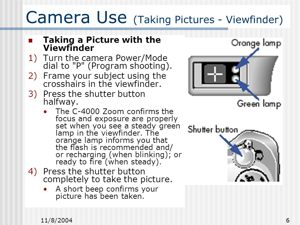 11/8/2004 6 Camera Use (Taking Pictures - Viewfinder) Taking a Picture with the Viewfinder 1)Turn the camera Power/Mode dial to P (Program shooting).