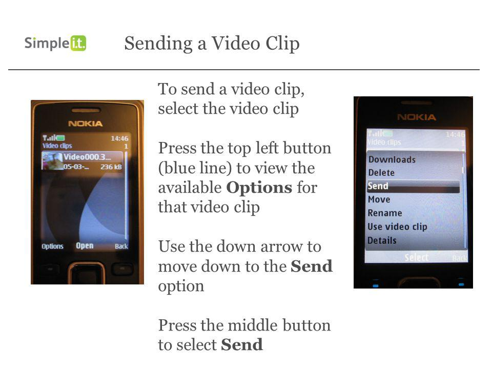 Sending a Video Clip To send a video clip, select the video clip Press the top left button (blue line) to view the available Options for that video clip Use the down arrow to move down to the Send option Press the middle button to select Send