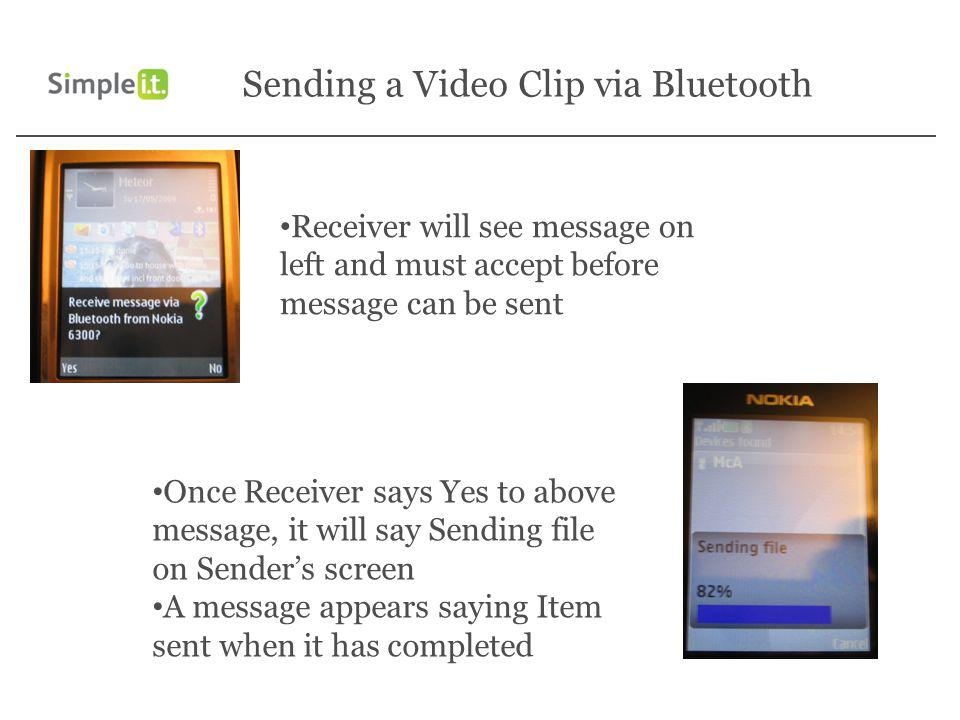 Receiver will see message on left and must accept before message can be sent Once Receiver says Yes to above message, it will say Sending file on Senders screen A message appears saying Item sent when it has completed Sending a Video Clip via Bluetooth