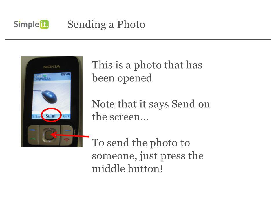Sending a Photo This is a photo that has been opened Note that it says Send on the screen… To send the photo to someone, just press the middle button!