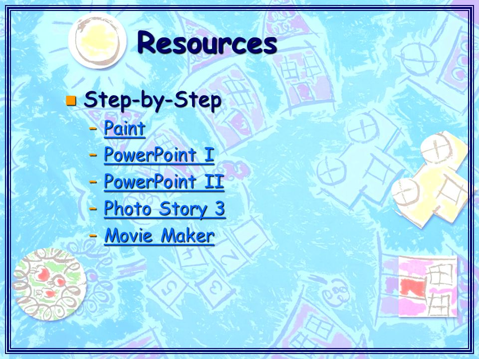 Resources n Step-by-Step –Paint Paint –PowerPoint I PowerPoint IPowerPoint I –PowerPoint II PowerPoint IIPowerPoint II –Photo Story 3 Photo Story 3Photo Story 3 –Movie Maker Movie MakerMovie Maker