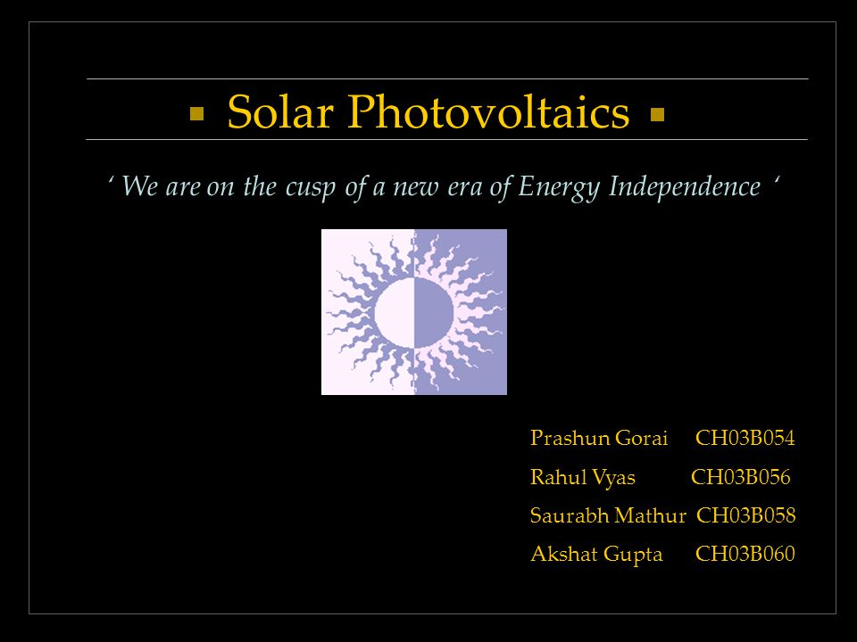 Solar Photovoltaics We are on the cusp of a new era of Energy Independence Prashun Gorai CH03B054 Rahul Vyas CH03B056 Saurabh Mathur CH03B058 Akshat Gupta CH03B060