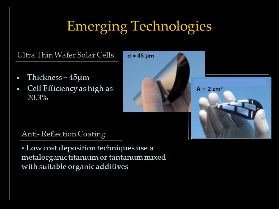 Emerging Technologies Ultra Thin Wafer Solar Cells Thickness ~ 45μm Cell Efficiency as high as 20.3% Anti- Reflection Coating Low cost deposition tech