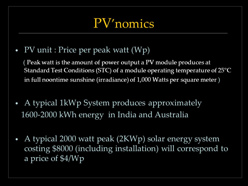 PV nomics PV unit : Price per peak watt (Wp) ( Peak watt is the amount of power output a PV module produces at Standard Test Conditions (STC) of a mod